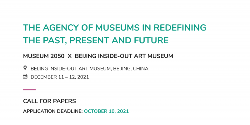 MUSEUM 2050 x BEIJING INSIDE-OUT ART MUSEUM 2021 ANNUAL SYMPOSIUM THE AGENCY OF MUSEUMS IN REDEFINING THE PAST, PRESENT AND FUTURE DECEMBER 11 – 12, 2021 BEIJING INSIDE-OUT ART MUSEUM, BEIJING, CHINA CALL FOR PAPERS APPLICATION DEADLINE: OCTOBER 10, 2021